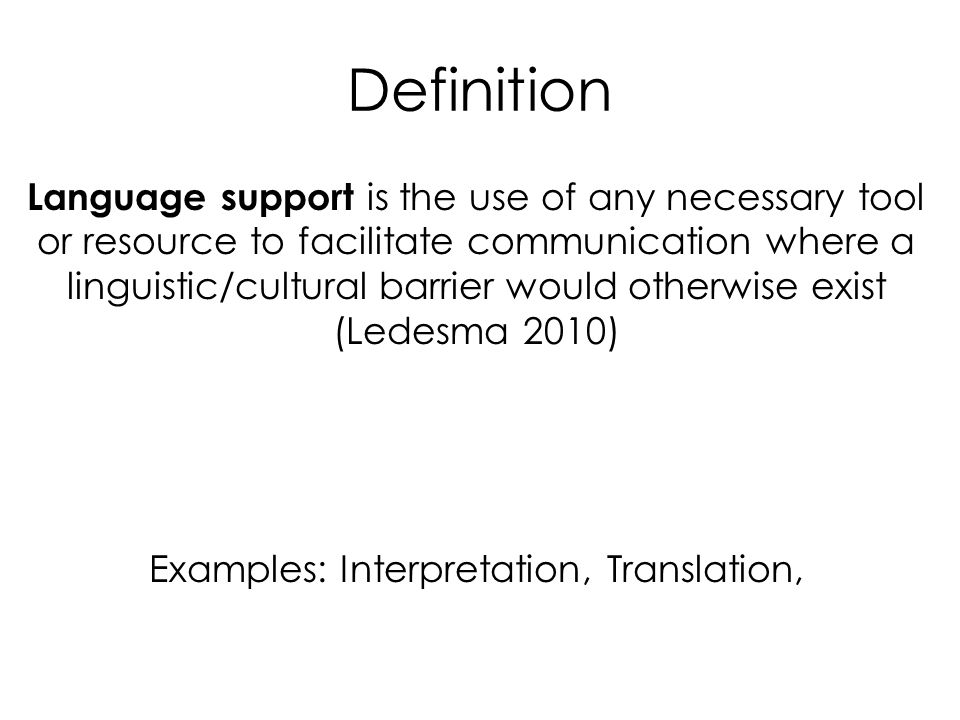 Definition Language support is the use of any necessary tool or resource to facilitate communication where a linguistic/cultural barrier would otherwise exist (Ledesma 2010) Examples: Interpretation, Translation,