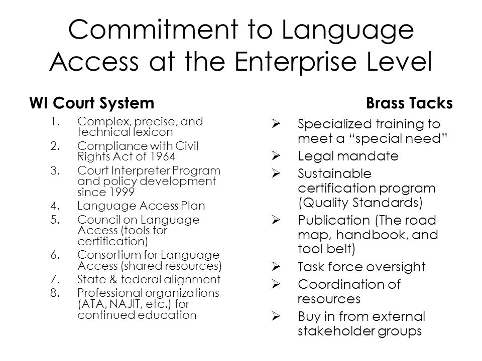 Commitment to Language Access at the Enterprise Level WI Court System 1.Complex, precise, and technical lexicon 2.Compliance with Civil Rights Act of 1964 3.Court Interpreter Program and policy development since 1999 4.Language Access Plan 5.Council on Language Access (tools for certification) 6.Consortium for Language Access (shared resources) 7.State & federal alignment 8.Professional organizations (ATA, NAJIT, etc.) for continued education Brass Tacks Specialized training to meet a special need Legal mandate Sustainable certification program (Quality Standards) Publication (The road map, handbook, and tool belt) Task force oversight Coordination of resources Buy in from external stakeholder groups