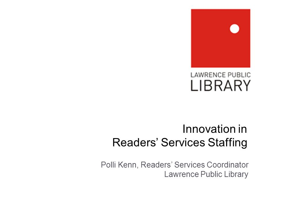 Innovation in Readers Services Staffing Polli Kenn, Readers Services Coordinator Lawrence Public Library