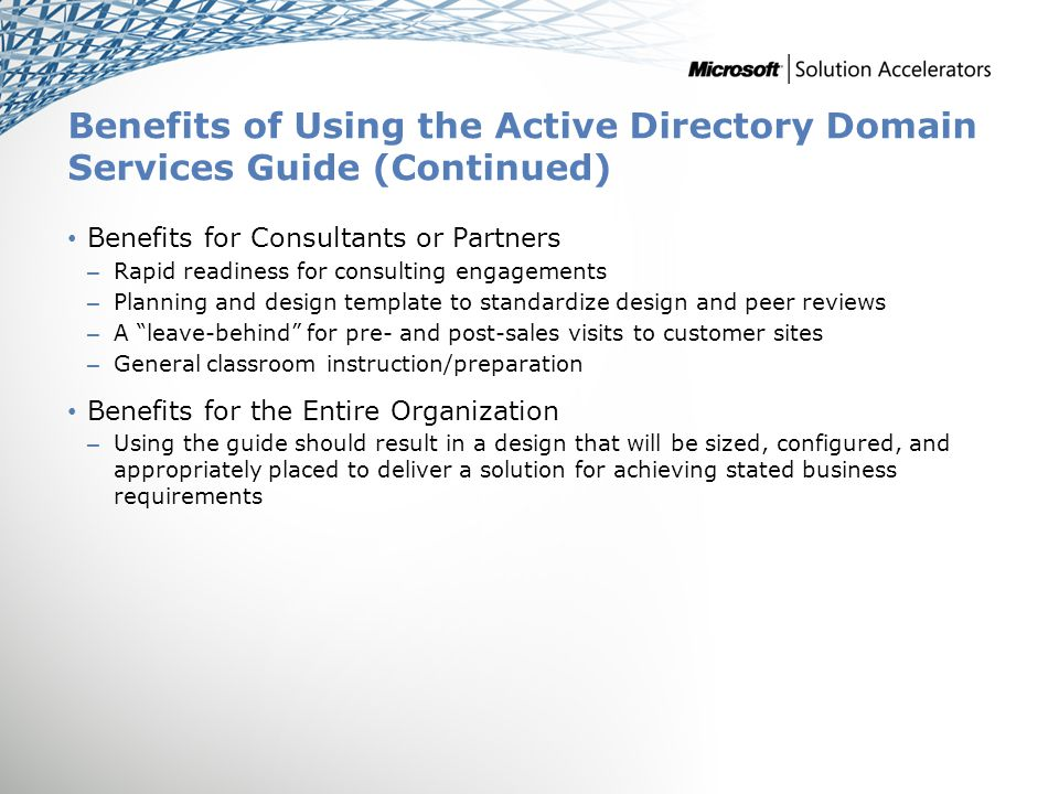Benefits of Using the Active Directory Domain Services Guide (Continued) Benefits for Consultants or Partners – Rapid readiness for consulting engagements – Planning and design template to standardize design and peer reviews – A leave-behind for pre- and post-sales visits to customer sites – General classroom instruction/preparation Benefits for the Entire Organization – Using the guide should result in a design that will be sized, configured, and appropriately placed to deliver a solution for achieving stated business requirements