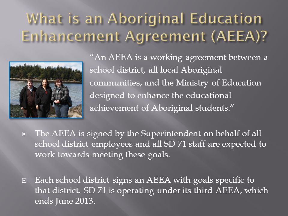 An AEEA is a working agreement between a school district, all local Aboriginal communities, and the Ministry of Education designed to enhance the educational achievement of Aboriginal students.