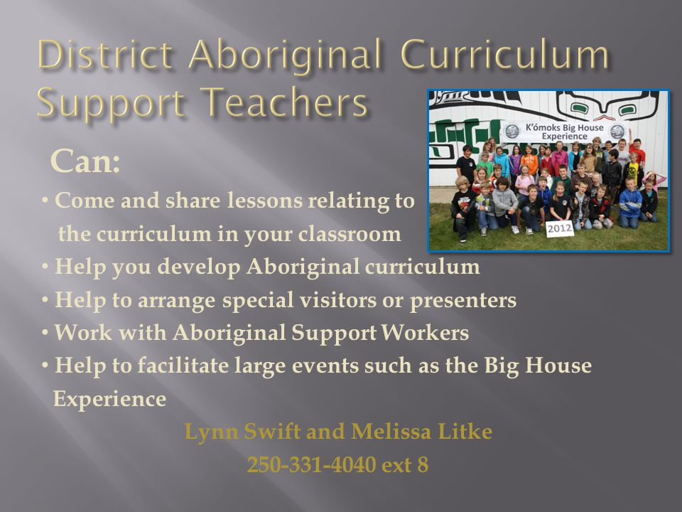 Can: Come and share lessons relating to the curriculum in your classroom Help you develop Aboriginal curriculum Help to arrange special visitors or presenters Work with Aboriginal Support Workers Help to facilitate large events such as the Big House Experience Lynn Swift and Melissa Litke 250-331-4040 ext 8