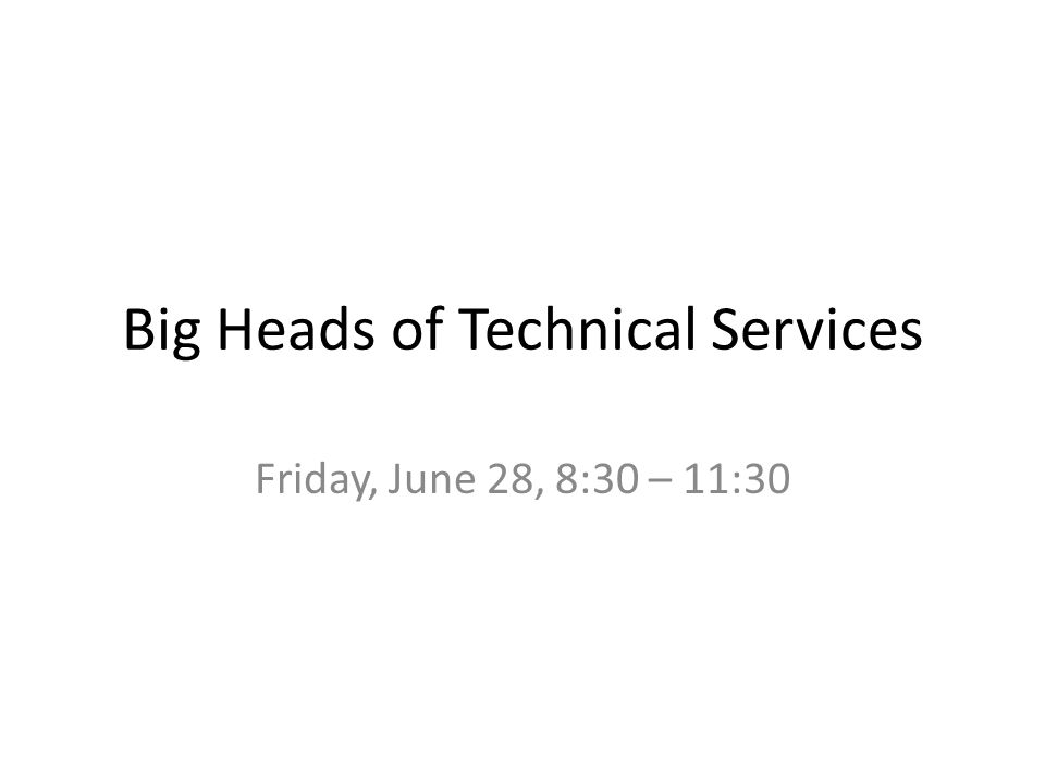 Big Heads of Technical Services Friday, June 28, 8:30 – 11:30