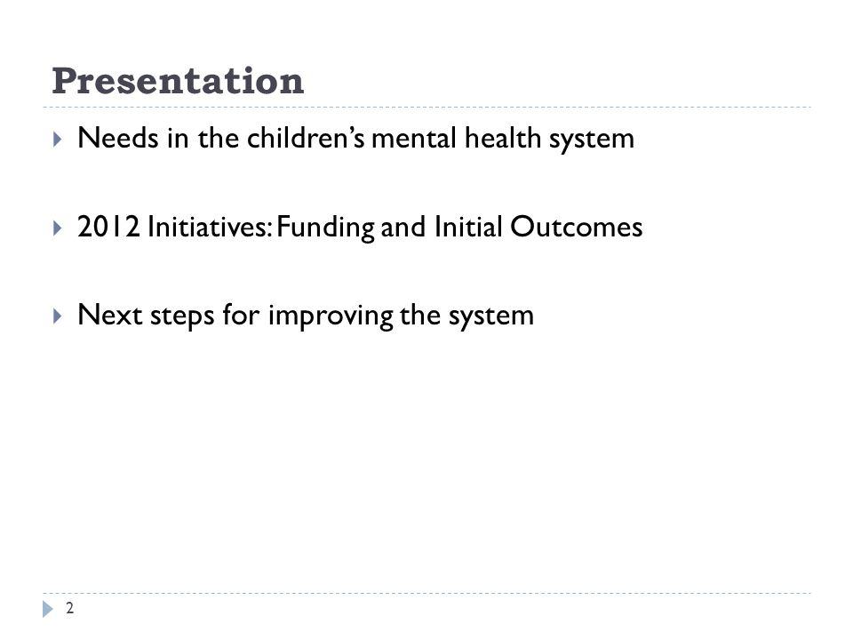 Presentation 2 Needs in the childrens mental health system 2012 Initiatives: Funding and Initial Outcomes Next steps for improving the system