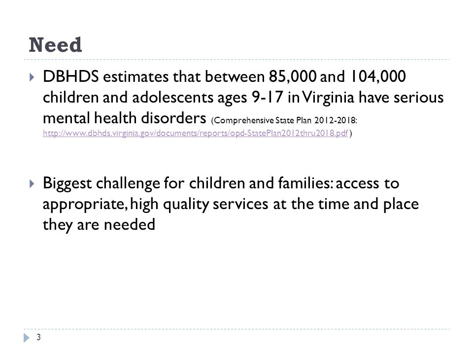 Need 3 DBHDS estimates that between 85,000 and 104,000 children and adolescents ages 9-17 in Virginia have serious mental health disorders (Comprehensive State Plan 2012-2018: http://www.dbhds.virginia.gov/documents/reports/opd-StatePlan2012thru2018.pdf ) http://www.dbhds.virginia.gov/documents/reports/opd-StatePlan2012thru2018.pdf Biggest challenge for children and families: access to appropriate, high quality services at the time and place they are needed