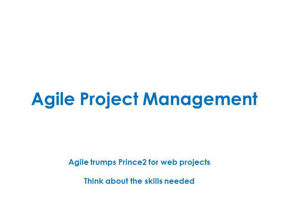 Agile Project Management Agile trumps Prince2 for web projects Think about the skills needed