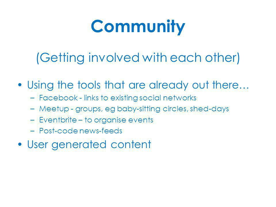 (Getting involved with each other) Using the tools that are already out there… –Facebook - links to existing social networks –Meetup - groups, eg baby-sitting circles, shed-days –Eventbrite – to organise events –Post-code news-feeds User generated content