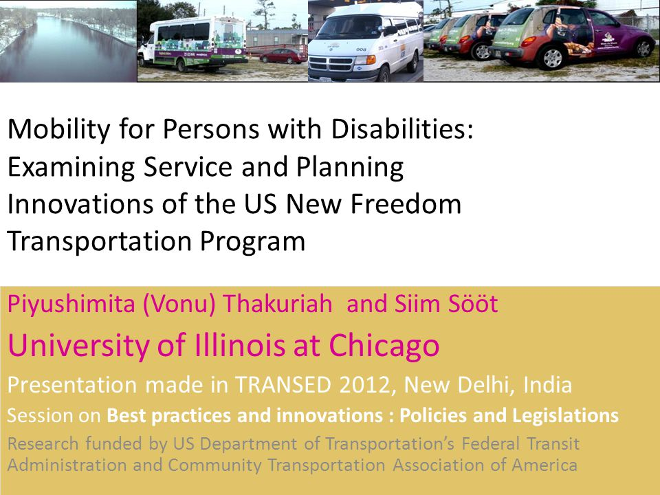 Mobility for Persons with Disabilities: Examining Service and Planning Innovations of the US New Freedom Transportation Program Piyushimita (Vonu) Thakuriah and Siim Sööt University of Illinois at Chicago Presentation made in TRANSED 2012, New Delhi, India Session on Best practices and innovations : Policies and Legislations Research funded by US Department of Transportations Federal Transit Administration and Community Transportation Association of America