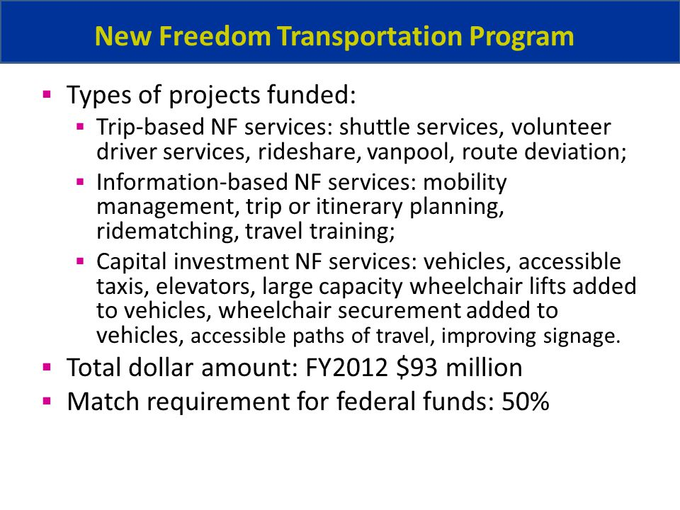 New Freedom Transportation Program Types of projects funded: Trip-based NF services: shuttle services, volunteer driver services, rideshare, vanpool, route deviation; Information-based NF services: mobility management, trip or itinerary planning, ridematching, travel training; Capital investment NF services: vehicles, accessible taxis, elevators, large capacity wheelchair lifts added to vehicles, wheelchair securement added to vehicles, accessible paths of travel, improving signage.