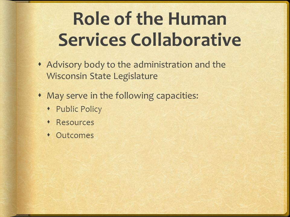 Scope of the Human Services Collaborative Mental health and substance abuse Child welfare Juvenile justice Long-term support Economic support Open invitation to other human services-related entities (such as aging and public health) to engage with human services in this effort