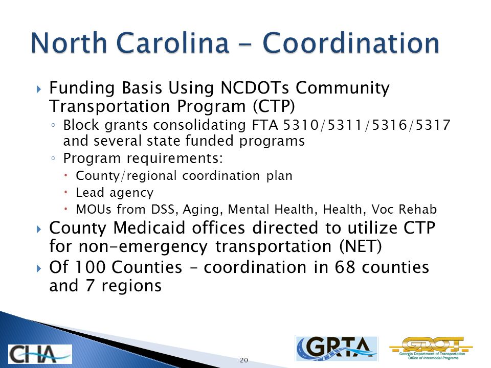 Funding Basis Using NCDOTs Community Transportation Program (CTP) Block grants consolidating FTA 5310/5311/5316/5317 and several state funded programs Program requirements: County/regional coordination plan Lead agency MOUs from DSS, Aging, Mental Health, Health, Voc Rehab County Medicaid offices directed to utilize CTP for non-emergency transportation (NET) Of 100 Counties – coordination in 68 counties and 7 regions 20