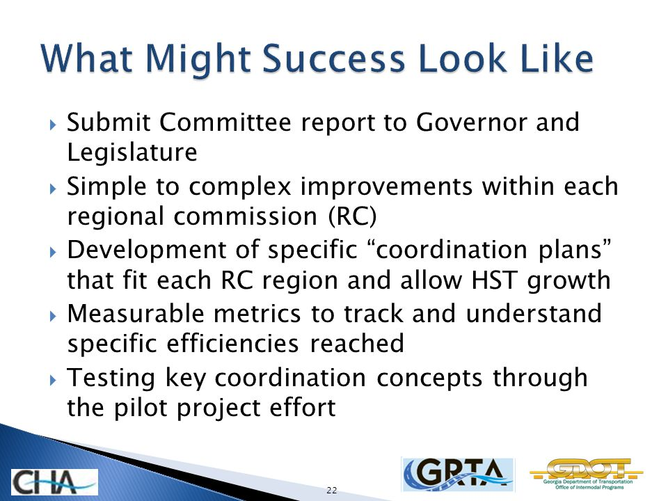 Submit Committee report to Governor and Legislature Simple to complex improvements within each regional commission (RC) Development of specific coordination plans that fit each RC region and allow HST growth Measurable metrics to track and understand specific efficiencies reached Testing key coordination concepts through the pilot project effort 22