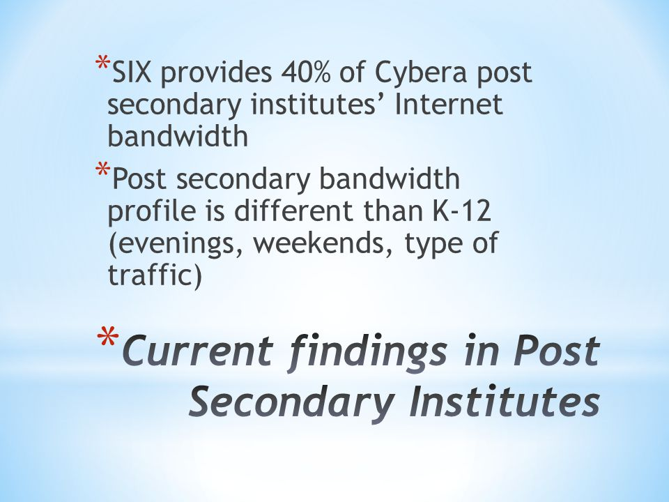 * SIX provides 40% of Cybera post secondary institutes Internet bandwidth * Post secondary bandwidth profile is different than K-12 (evenings, weekends, type of traffic)