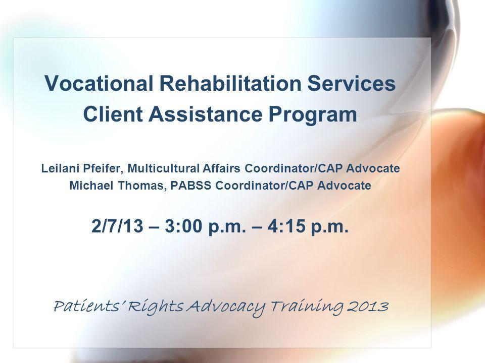 Vocational Rehabilitation Services Client Assistance Program Leilani Pfeifer, Multicultural Affairs Coordinator/CAP Advocate Michael Thomas, PABSS Coordinator/CAP Advocate 2/7/13 – 3:00 p.m.