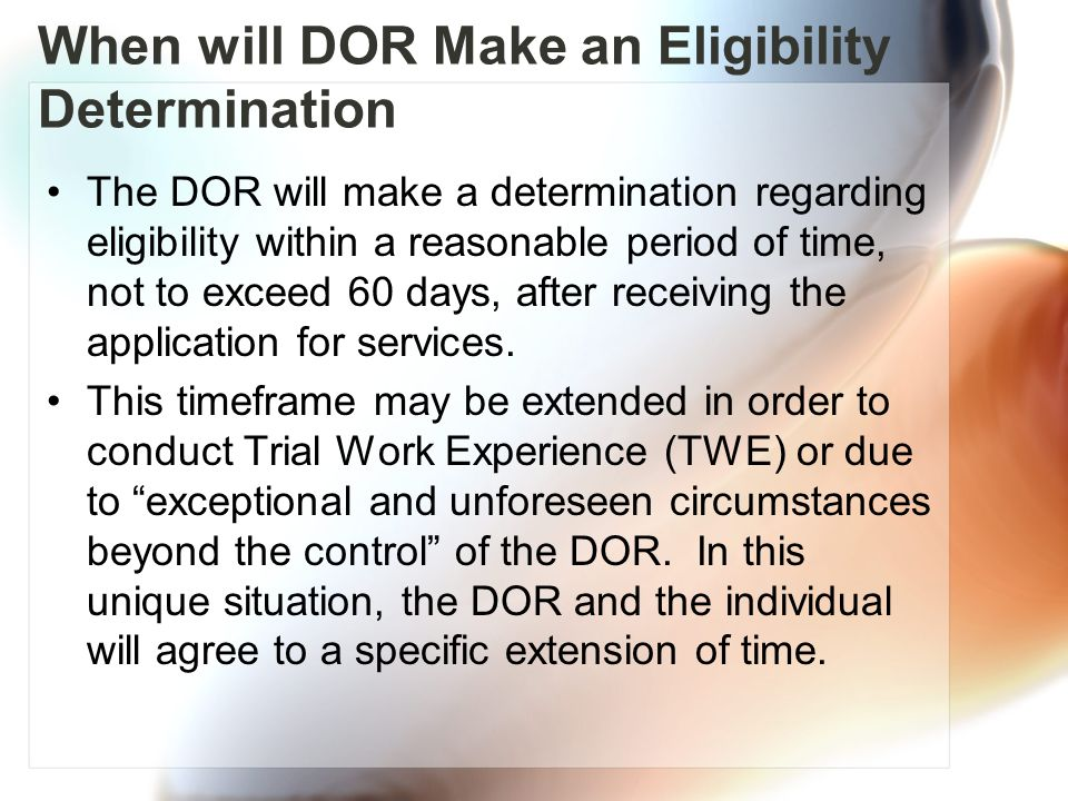 The DOR will make a determination regarding eligibility within a reasonable period of time, not to exceed 60 days, after receiving the application for services.