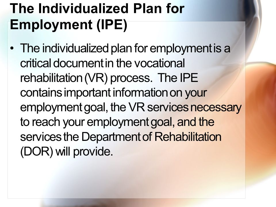 The Individualized Plan for Employment (IPE) The individualized plan for employment is a critical document in the vocational rehabilitation (VR) process.