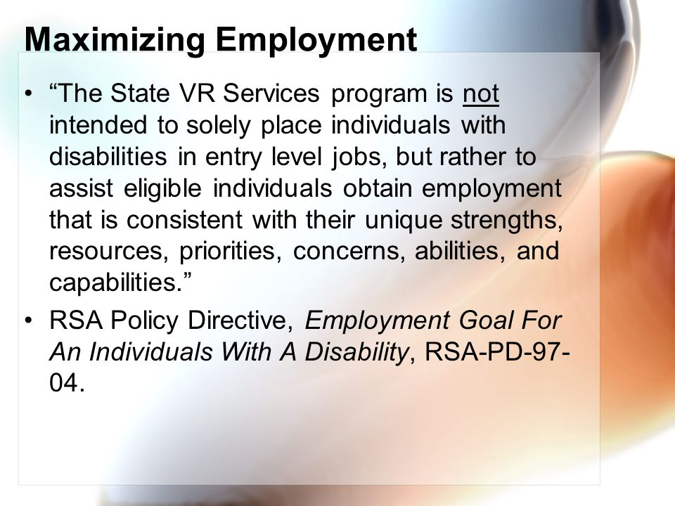 Maximizing Employment The State VR Services program is not intended to solely place individuals with disabilities in entry level jobs, but rather to assist eligible individuals obtain employment that is consistent with their unique strengths, resources, priorities, concerns, abilities, and capabilities.