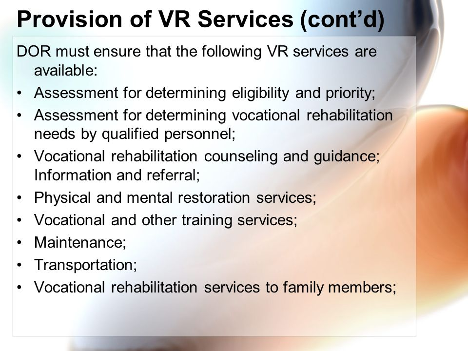 Provision of VR Services (contd) DOR must ensure that the following VR services are available: Assessment for determining eligibility and priority; Assessment for determining vocational rehabilitation needs by qualified personnel; Vocational rehabilitation counseling and guidance; Information and referral; Physical and mental restoration services; Vocational and other training services; Maintenance; Transportation; Vocational rehabilitation services to family members;