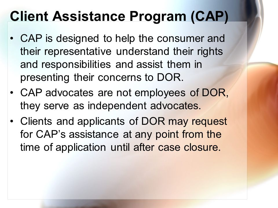 Client Assistance Program (CAP) CAP is designed to help the consumer and their representative understand their rights and responsibilities and assist them in presenting their concerns to DOR.
