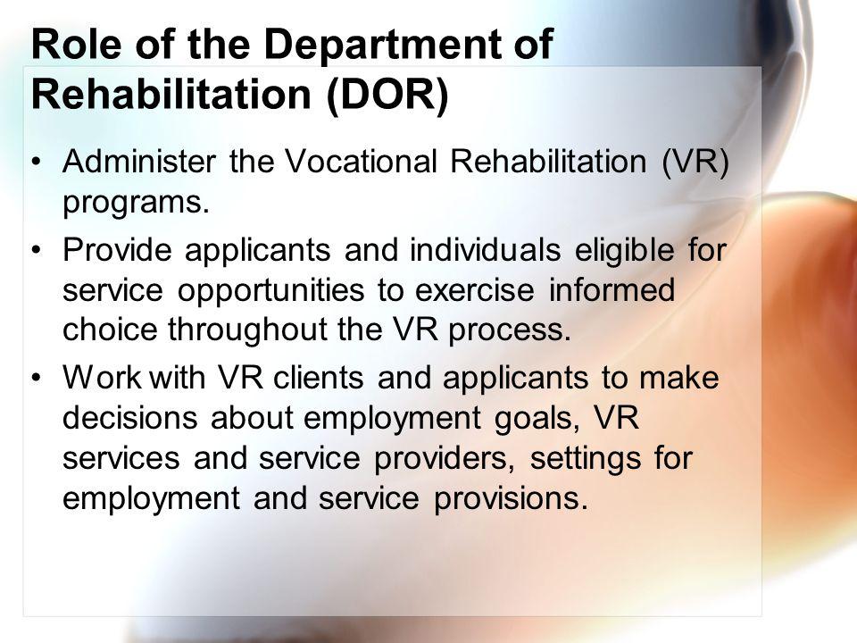 Role of the Department of Rehabilitation (DOR) Administer the Vocational Rehabilitation (VR) programs.