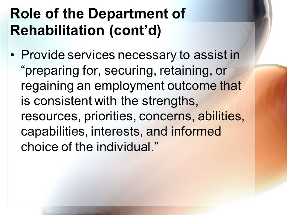 Role of the Department of Rehabilitation (contd) Provide services necessary to assist in preparing for, securing, retaining, or regaining an employment outcome that is consistent with the strengths, resources, priorities, concerns, abilities, capabilities, interests, and informed choice of the individual.
