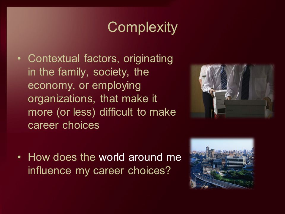 Complexity Contextual factors, originating in the family, society, the economy, or employing organizations, that make it more (or less) difficult to m