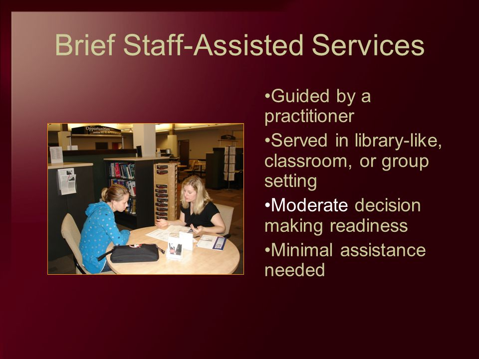 Brief Staff-Assisted Services Guided by a practitioner Served in library-like, classroom, or group setting Moderate decision making readiness Minimal