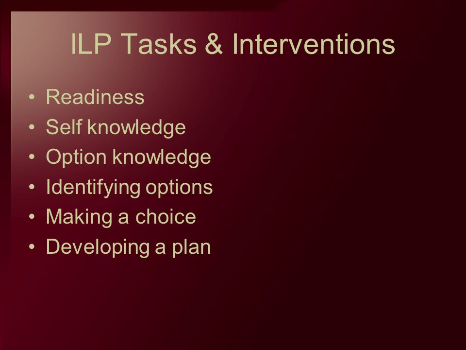 ILP Tasks & Interventions Readiness Self knowledge Option knowledge Identifying options Making a choice Developing a plan