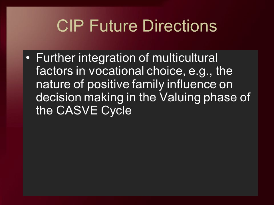 CIP Future Directions Further integration of multicultural factors in vocational choice, e.g., the nature of positive family influence on decision mak