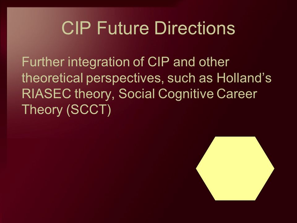 CIP Future Directions Further integration of CIP and other theoretical perspectives, such as Hollands RIASEC theory, Social Cognitive Career Theory (S