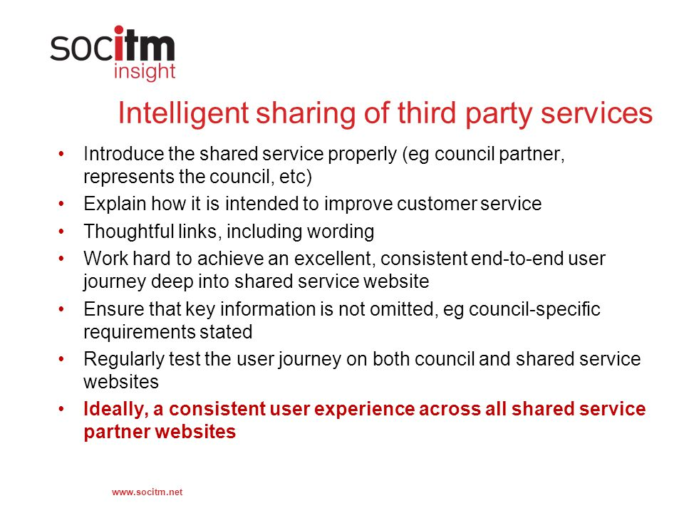 www.socitm.net Intelligent sharing of third party services Introduce the shared service properly (eg council partner, represents the council, etc) Explain how it is intended to improve customer service Thoughtful links, including wording Work hard to achieve an excellent, consistent end-to-end user journey deep into shared service website Ensure that key information is not omitted, eg council-specific requirements stated Regularly test the user journey on both council and shared service websites Ideally, a consistent user experience across all shared service partner websites