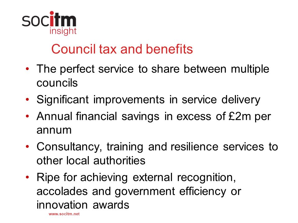 www.socitm.net Council tax and benefits The perfect service to share between multiple councils Significant improvements in service delivery Annual financial savings in excess of £2m per annum Consultancy, training and resilience services to other local authorities Ripe for achieving external recognition, accolades and government efficiency or innovation awards