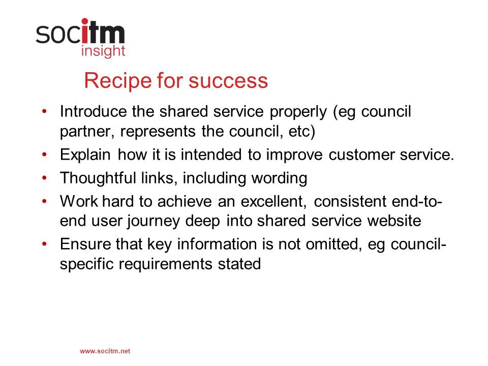 www.socitm.net Recipe for success Introduce the shared service properly (eg council partner, represents the council, etc) Explain how it is intended to improve customer service.