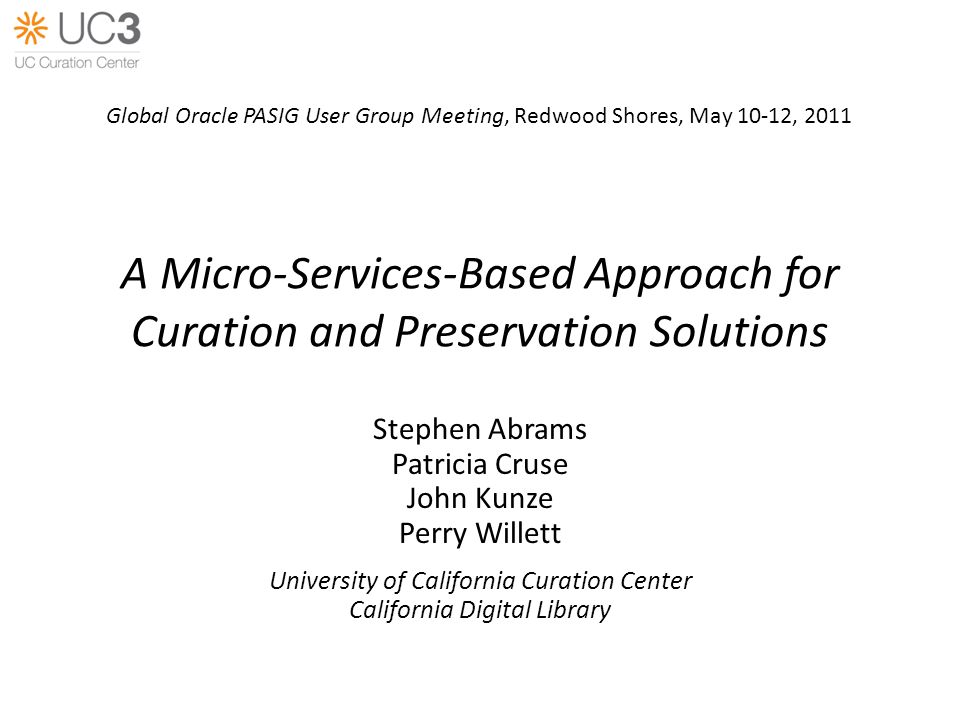 A Micro-Services-Based Approach for Curation and Preservation Solutions Stephen Abrams Patricia Cruse John Kunze Perry Willett University of California Curation Center California Digital Library Global Oracle PASIG User Group Meeting, Redwood Shores, May 10-12, 2011