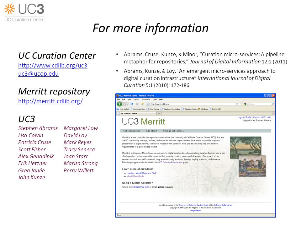 For more information UC Curation Center   Merritt repository   UC3 Stephen AbramsMargaret Low Lisa ColvinDavid Loy Patricia Cruse Mark Reyes Scott Fisher Tracy Seneca Alex GenadinikJoan Starr Erik Hetzner Marisa Strong Greg Janée Perry Willett John Kunze Abrams, Cruse, Kunze, & Minor, Curation micro-services: A pipeline metaphor for repositories, Journal of Digital Information 12:2 (2011) Abrams, Kunze, & Loy, An emergent micro-services approach to digital curation infrastructure International Journal of Digital Curation 5:1 (2010):