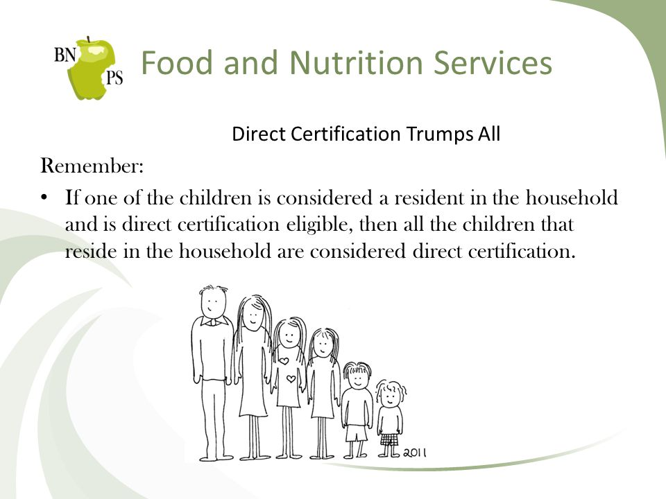 Food and Nutrition Services Direct Certification Trumps All Remember: If one of the children is considered a resident in the household and is direct certification eligible, then all the children that reside in the household are considered direct certification.