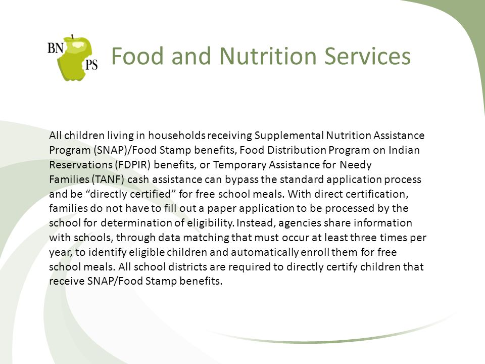Food and Nutrition Services All children living in households receiving Supplemental Nutrition Assistance Program (SNAP)/Food Stamp benefits, Food Distribution Program on Indian Reservations (FDPIR) benefits, or Temporary Assistance for Needy Families (TANF) cash assistance can bypass the standard application process and be directly certified for free school meals.