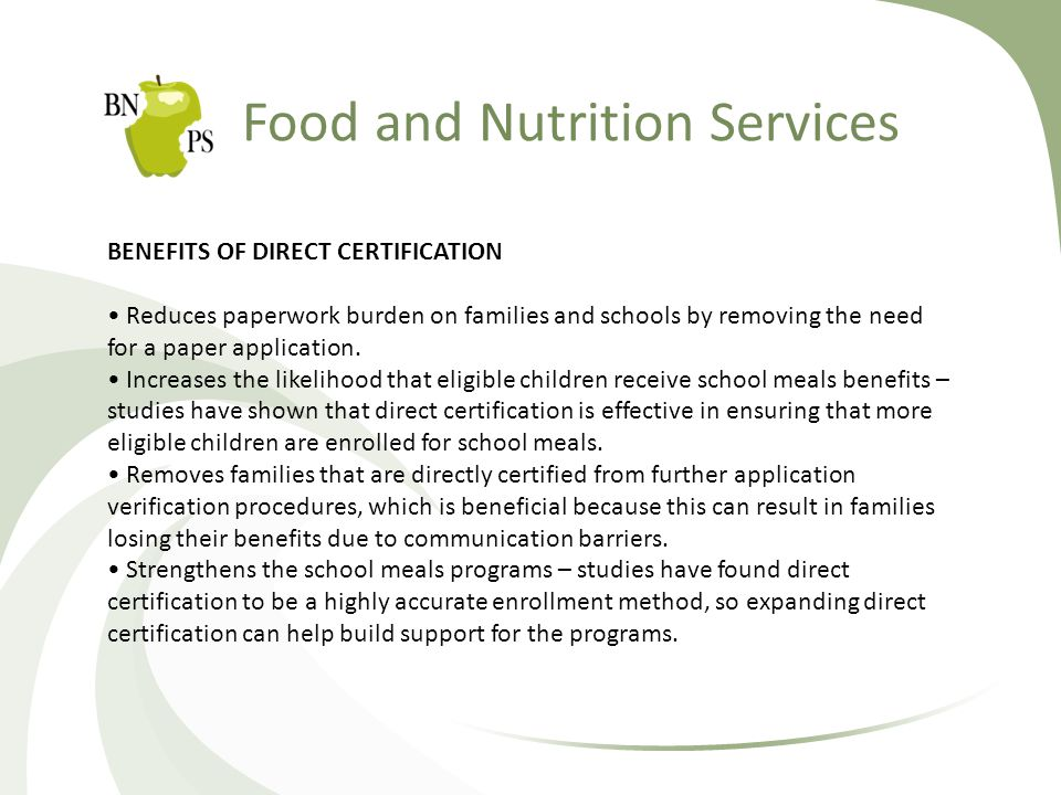 Food and Nutrition Services BENEFITS OF DIRECT CERTIFICATION Reduces paperwork burden on families and schools by removing the need for a paper application.