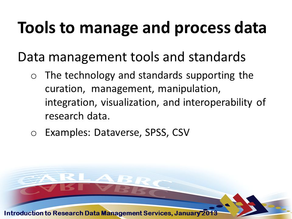 Introduction to Research Data Management Services, January 2013 Tools to manage and process data Data management tools and standards o The technology and standards supporting the curation, management, manipulation, integration, visualization, and interoperability of research data.