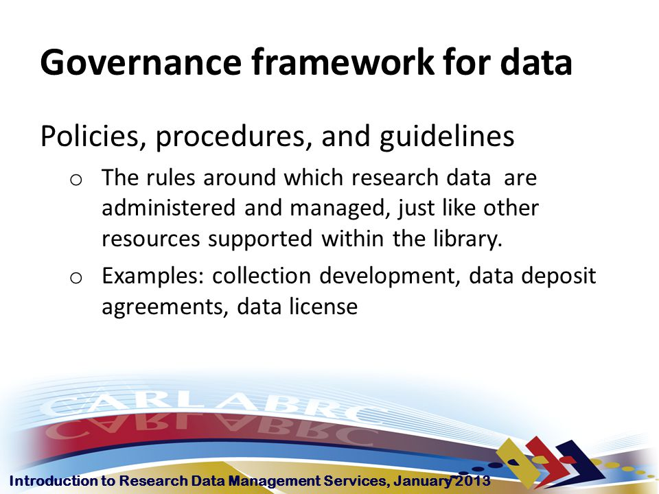 Introduction to Research Data Management Services, January 2013 Governance framework for data Policies, procedures, and guidelines o The rules around which research data are administered and managed, just like other resources supported within the library.