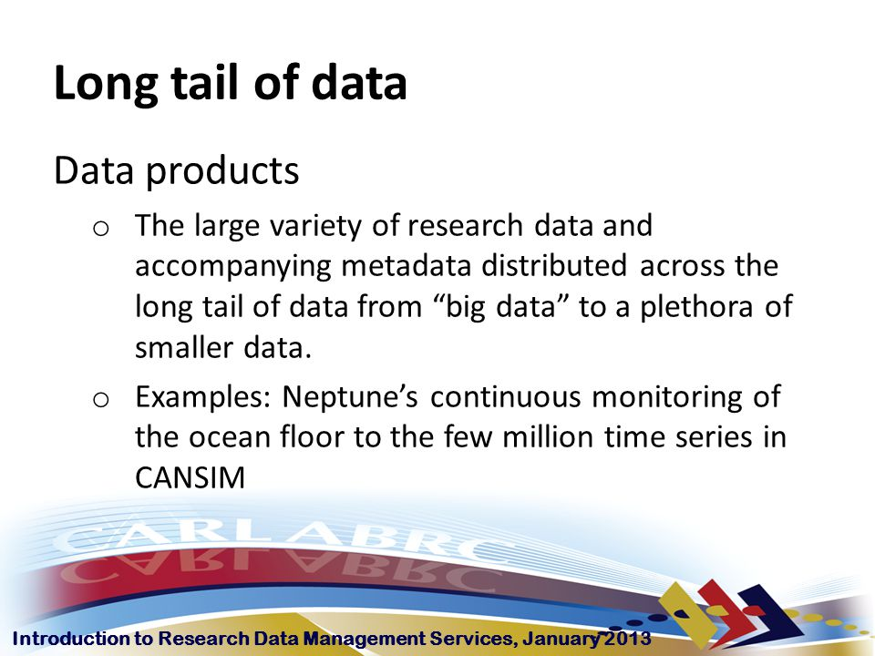 Introduction to Research Data Management Services, January 2013 Long tail of data Data products o The large variety of research data and accompanying metadata distributed across the long tail of data from big data to a plethora of smaller data.