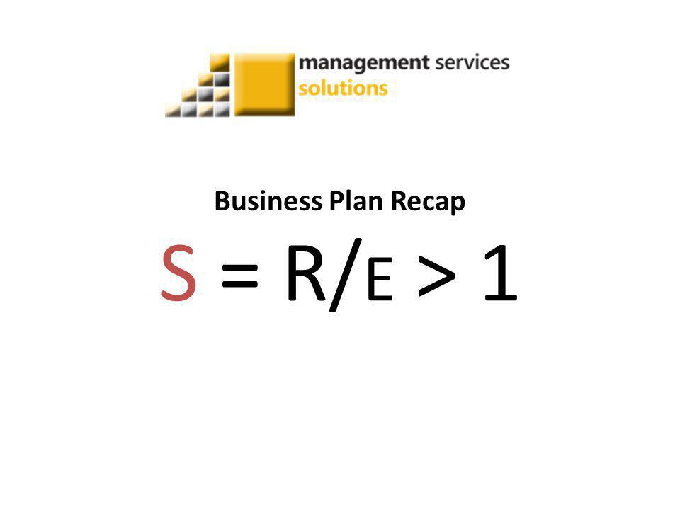 Business Plan Recap S = R/ E > 1