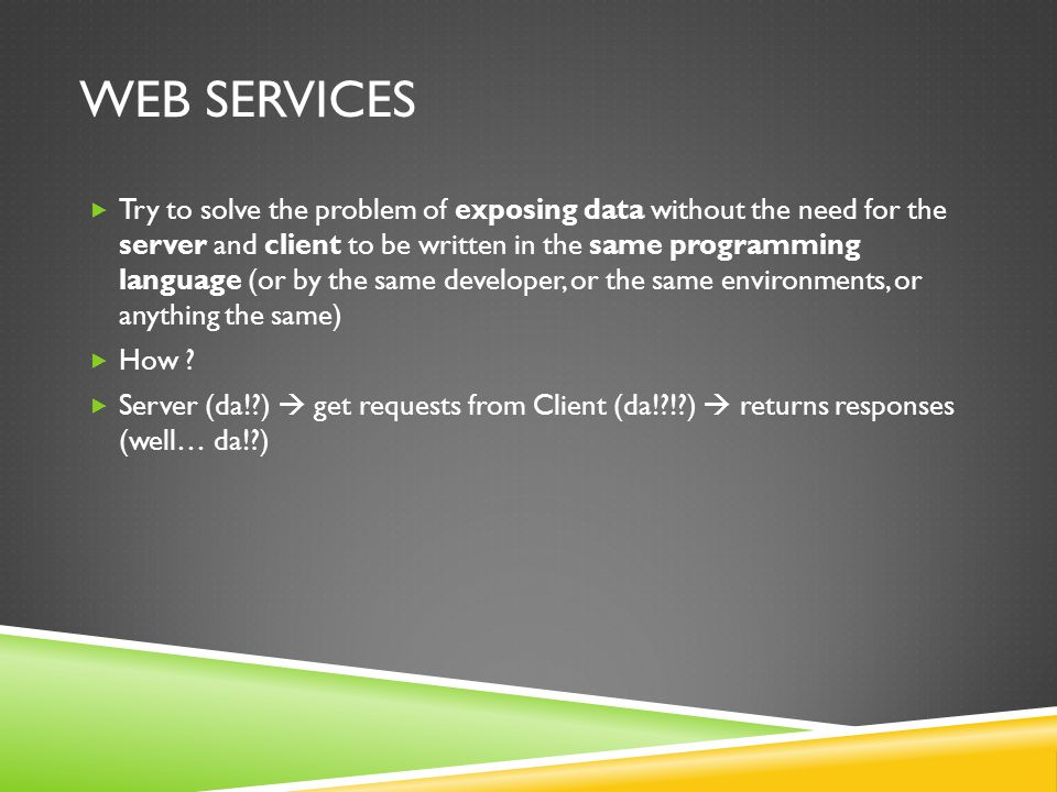WEB SERVICES Try to solve the problem of exposing data without the need for the server and client to be written in the same programming language (or b