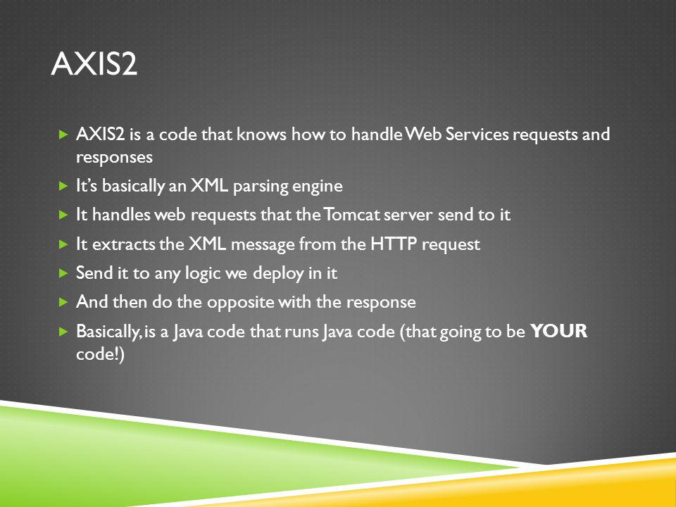 AXIS2 AXIS2 is a code that knows how to handle Web Services requests and responses Its basically an XML parsing engine It handles web requests that the Tomcat server send to it It extracts the XML message from the HTTP request Send it to any logic we deploy in it And then do the opposite with the response Basically, is a Java code that runs Java code (that going to be YOUR code!)