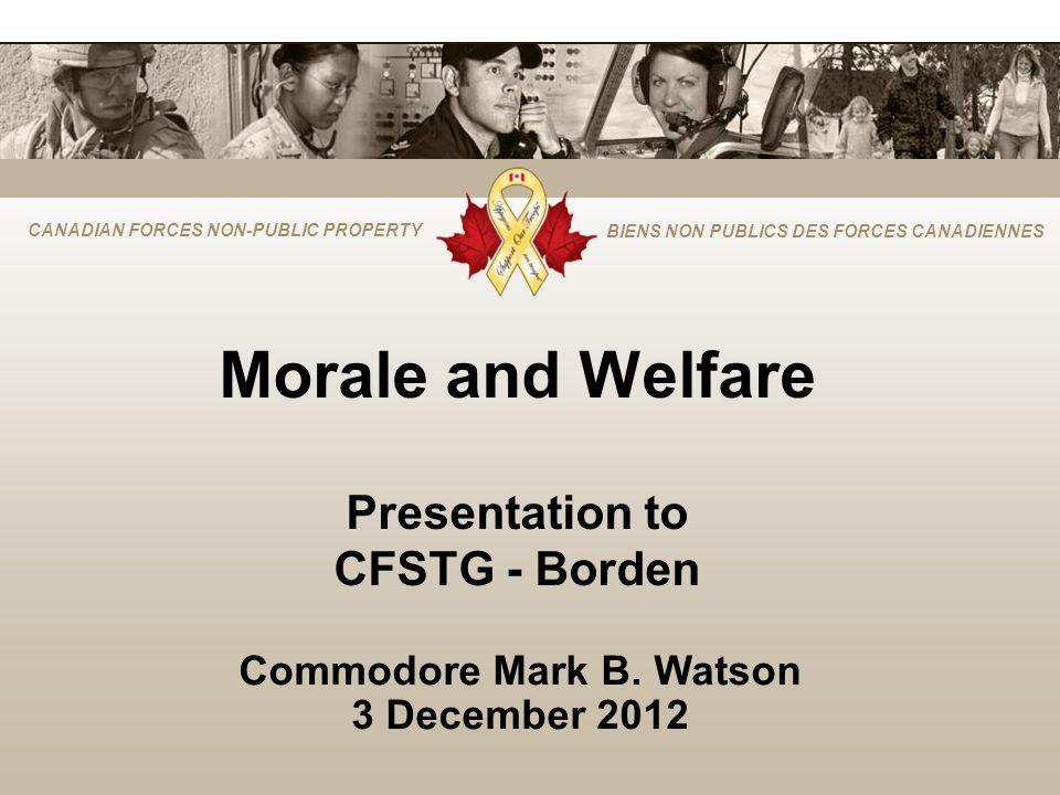 CANADIAN FORCES NON-PUBLIC PROPERTY BIENS NON PUBLICS DES FORCES CANADIENNES Morale and Welfare Presentation to CFSTG - Borden Commodore Mark B. Watso