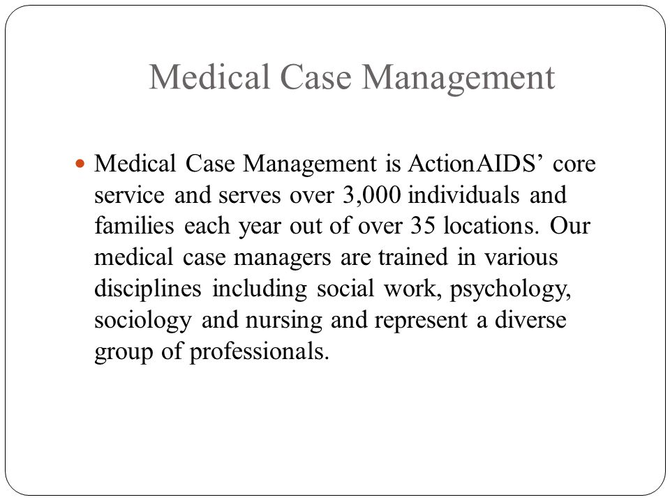 Medical Case Management Medical Case Management is ActionAIDS core service and serves over 3,000 individuals and families each year out of over 35 locations.