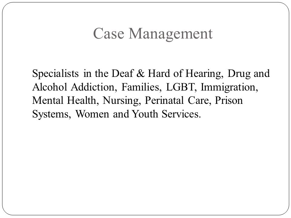 Case Management Specialists in the Deaf & Hard of Hearing, Drug and Alcohol Addiction, Families, LGBT, Immigration, Mental Health, Nursing, Perinatal Care, Prison Systems, Women and Youth Services.