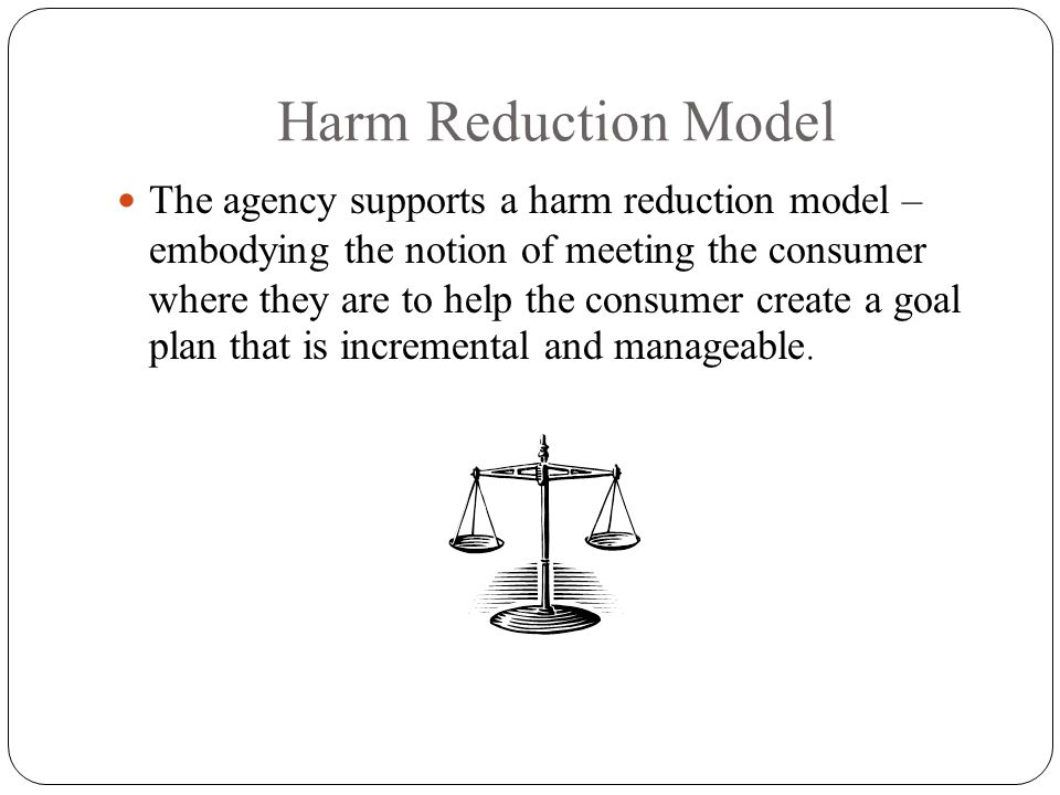 Harm Reduction Model The agency supports a harm reduction model – embodying the notion of meeting the consumer where they are to help the consumer create a goal plan that is incremental and manageable.