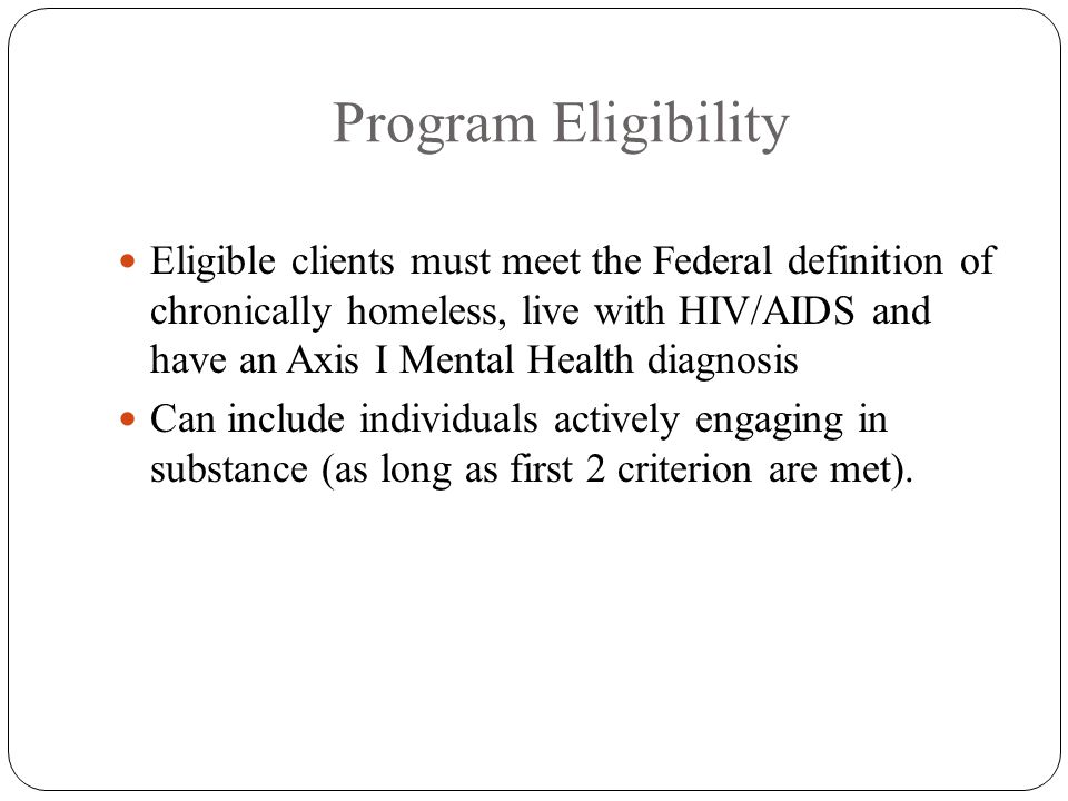 Program Eligibility Eligible clients must meet the Federal definition of chronically homeless, live with HIV/AIDS and have an Axis I Mental Health diagnosis Can include individuals actively engaging in substance (as long as first 2 criterion are met).
