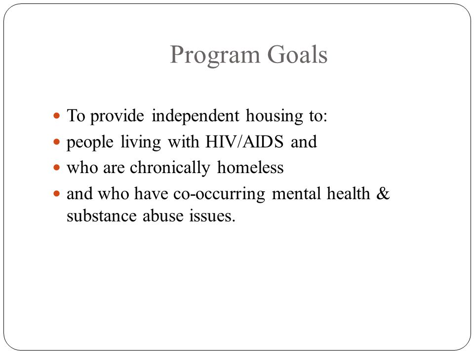 Program Goals To provide independent housing to: people living with HIV/AIDS and who are chronically homeless and who have co-occurring mental health & substance abuse issues.